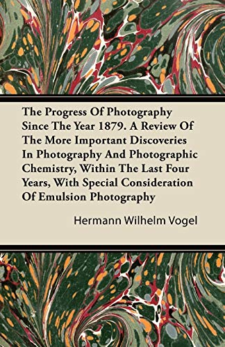 The Progress Of Photography Since The Year 1879. A Review Of The More Important Discoveries In Photography And Photographic Chemistry, Within The Last Four Years, With Special Consideration Of Emulsion Photography By Hermann Wilhelm Vogel