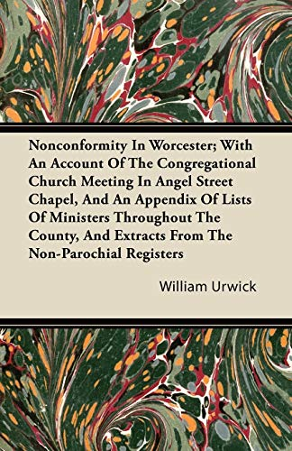 Nonconformity In Worcester; With An Account Of The Congregational Church Meeting In Angel Street Chapel, And An Appendix Of Lists Of Ministers Throughout The County, And Extracts From The Non-Parochial Registers By William Urwick
