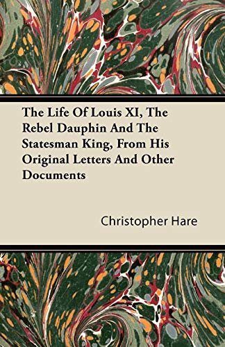 The Life Of Louis XI, The Rebel Dauphin And The Statesman King, From His Original Letters And Other Documents By Christopher Hare