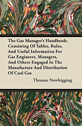 The Gas Manager's Handbook; Consisting Of Tables, Rules, And Useful Information For Gas Engineers, Managers, And Other Engaged In The Manufacture And Distribution Of Coal Gas By Thomas Newbigging