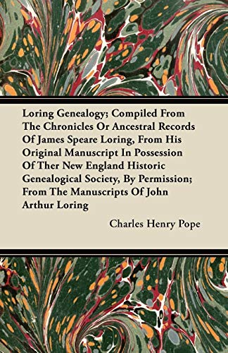 Loring Genealogy; Compiled From The Chronicles Or Ancestral Records Of James Speare Loring, From His Original Manuscript In Possession Of Ther New England Historic Genealogical Society, By Permission; From The Manuscripts Of John Arthur Loring By Charles Henry Pope