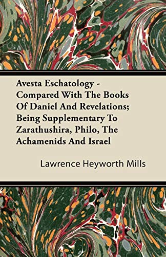 Avesta Eschatology - Compared With The Books Of Daniel And Revelations; Being Supplementary To Zarathushira, Philo, The Achamenids And Israel By Lawrence Heyworth Mills