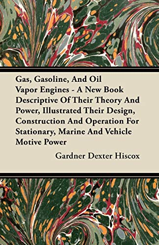 Gas, Gasoline, And Oil Vapor Engines - A New Book Descriptive Of Their Theory And Power, Illustrated Their Design, Construction And Operation For Stationary, Marine And Vehicle Motive Power By Gardner Dexter Hiscox
