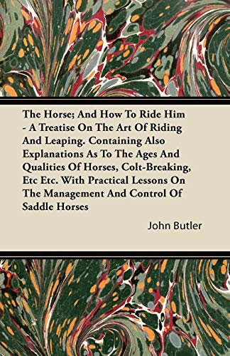 The Horse; And How To Ride Him - A Treatise On The Art Of Riding And Leaping. Containing Also Explanations As To The Ages And Qualities Of Horses, Colt-Breaking, Etc Etc. With Practical Lessons On The Management And Control Of Saddle Horses By John Butler