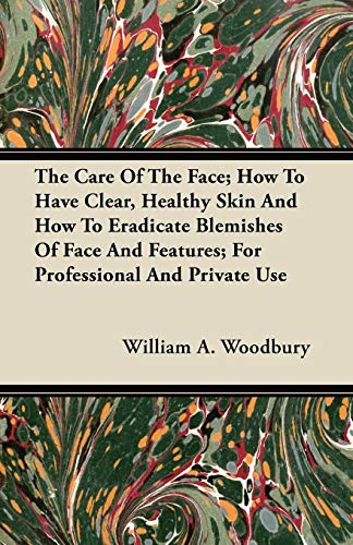 The Care Of The Face; How To Have Clear, Healthy Skin And How To Eradicate Blamishes Of Face And Features; For Professional And Private Use By William A. Woodbury