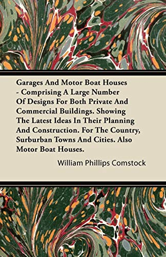 Garages And Motor Boat Houses - Comprising A Large Number Of Designs For Both Private And Commercial Buildings. Showing The Latest Ideas In Their Planning And Construction. For The Country, Surburban Towns And Cities. Also Motor Boat Houses. By William Phillips Comstock