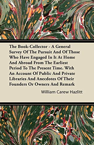 The Book-Collector - A General Survey Of The Pursuit And Of Those Who Have Engaged In It At Home And Abroad From The Earliest Period To The Present Time. With An Account Of Public And Private Libraries And Anecdotes Of Their Founders Or Owners And Remark By William Carew Hazlitt