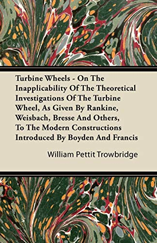 Turbine Wheels - On The Inapplicability Of The Theoretical Investigations Of The Turbine Wheel, As Given By Rankine, Weisbach, Bresse And Others, To The Modern Constructions Introduced By Boyden And Francis By William Pettit Trowbridge