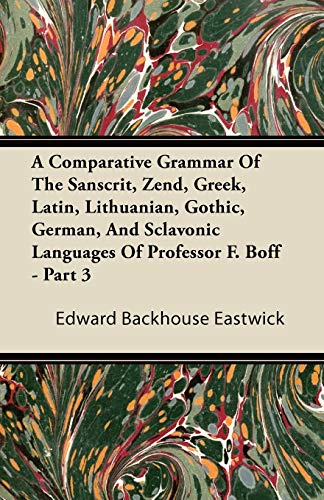 A Comparative Grammar Of The Sanscrit, Zend, Greek, Latin, Lithuanian, Gothic, German, And Sclavonic Languages Of Professor F. Boff - Part 3 By Edward Backhouse Eastwick
