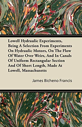 Lowell Hydraulic Experiments, Being A Selection From Experiments On Hydraulic Motors, On The Flow Of Water Over Weirs, And In Canals Of Uniform Rectangular Section And Of Short Length, Made At Lowell, Massachusetts By James Bicheno Francis