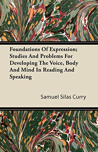 Foundations Of Expression; Studies And Problems For Developing The Voice, Body And Mind In Reading And Speaking By Samuel Silas Curry