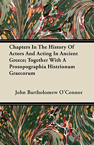 Chapters In The History Of Actors And Acting In Ancient Greece; Together With A Prosopographia Histrionum Graecorum By John Bartholomew O'Connor
