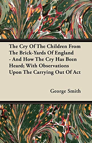 The Cry Of The Children From The Brick-Yards Of England - And How The Cry Has Been Heard; With Observations Upon The Carrying Out Of Act By George Smith