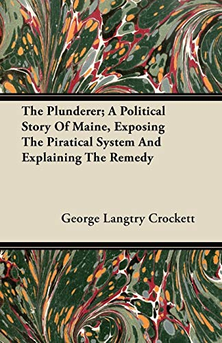 The Plunderer; A Political Story Of Maine, Exposing The Piratical System And Explaining The Remedy By George Langtry Crockett