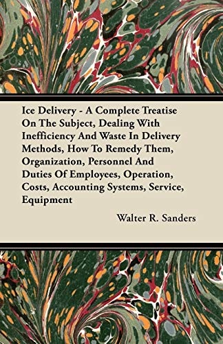Ice Delivery - A Complete Treatise On The Subject, Dealing With Inefficiency And Waste In Delivery Methods, How To Remedy Them, Organization, Personnel And Duties Of Employees, Operation, Costs, Accounting Systems, Service, Equipment By Walter R. Sanders