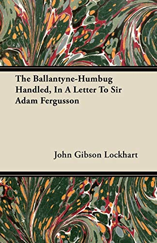 The Ballantyne-Humbug Handled, In A Letter To Sir Adam Fergusson By John Gibson Lockhart