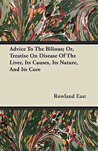 Advice To The Bilious; Or, Treatise On Disease Of The Liver, Its Causes, Its Nature, And Its Cure By Rowland East