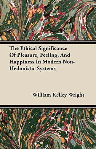 The Ethical Significance Of Pleasure, Feeling, And Happiness In Modern Non-Hedonistic Systems; A Dissertation Submitted To The Faculty Of The Graduate School Of Arts And Literature In Candidacy For The Degree Of Doctor Of Philosophy By William Kelley Wright
