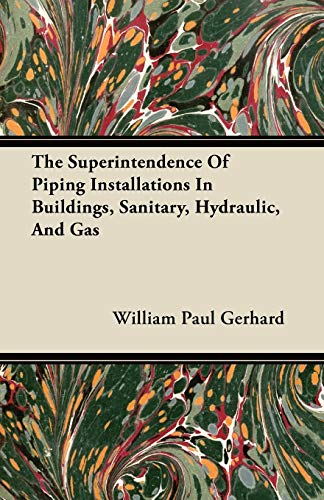 The Superintendence Of Piping Installations In Buildings, Sanitary, Hydraulic, And Gas By William Paul Gerhard
