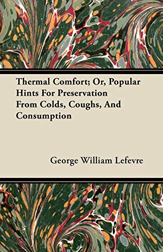 Thermal Comfort; Or, Popular Hints For Preservation From Colds, Coughs, And Consumption By George William Lefevre
