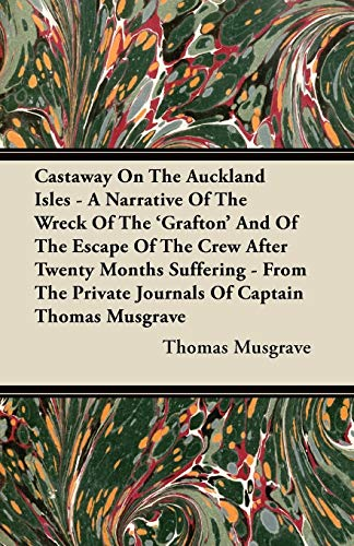 Castaway On The Auckland Isles - A Narrative Of The Wreck Of The 'Grafton' And Of The Escape Of The Crew After Twenty Months Suffering - From The Private Journals Of Captain Thomas Musgrave By Thomas Musgrave