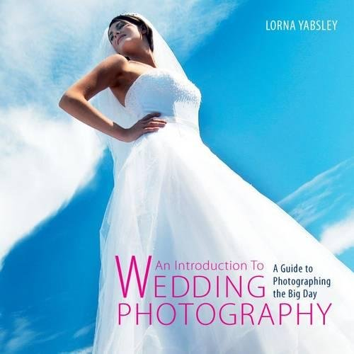 Introduction to Wedding Photography: A Guide to Photographing the Big Day By Lorna Yabsley