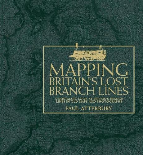 Mapping Britain's Lost Branch Lines: A nostalgic look at Britain's branch lines in old maps and photographs By Paul Atterbury
