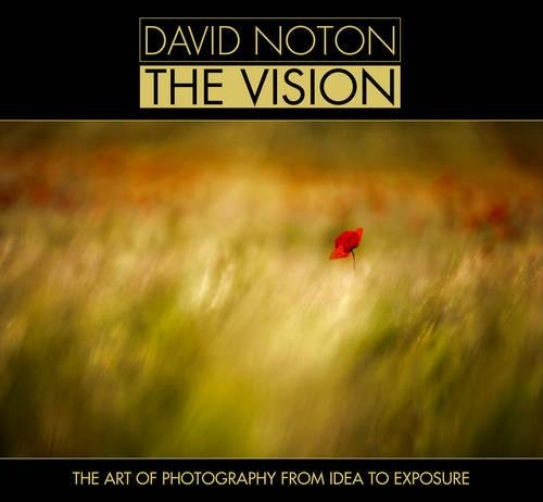 David Noton The Vision: The Art of Photography from Idea to Exposure By David Noton