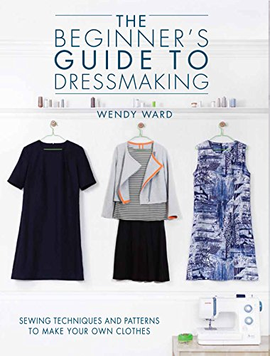 The Beginners Guide to Dressmaking: Sewing techniques and patterns to make your own clothes By Wendy Ward