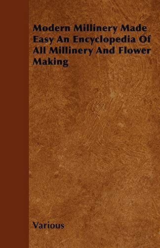 Modern Millinery Made Easy An Encyclopedia Of All Millinery And Flower Making By Various ( the Federation of Children's Book Groups)