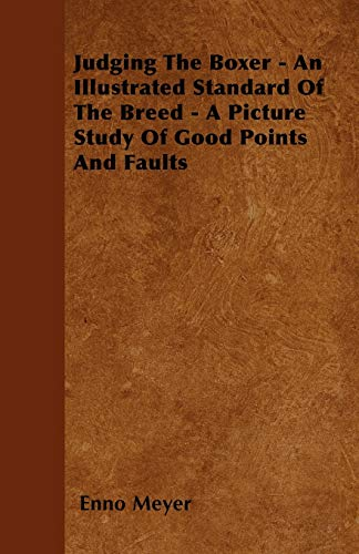 Judging The Boxer - An Illustrated Standard Of The Breed - A Picture Study Of Good Points And Faults By Enno Meyer