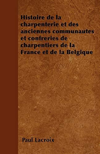 Histoire de la charpenterie et des anciennes communautes et confreries de charpentiers de la France et de la Belgique By Paul LaCroix