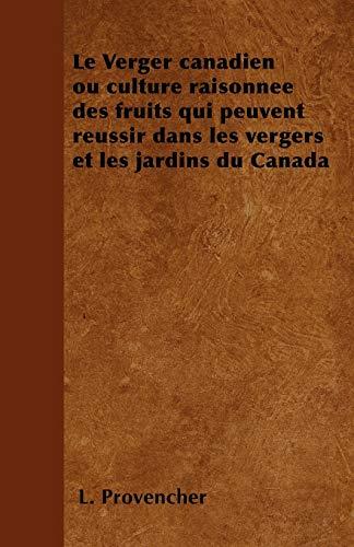 Le Verger canadien ou culture raisonnee des fruits qui peuvent reussir dans les vergers et les jardins du Canada By L Provencher