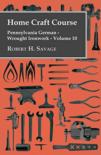 Home Craft Course - Pennsylvania German - Wrought Ironwork By Robert H. Savage