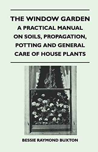 The Window Garden - A Practical Manual On Soils, Propagation, Potting And General Care Of House Plants By Bessie Raymond Buxton