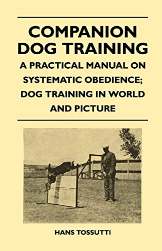 Companion Dog Training - A Practical Manual On Systematic Obedience; Dog Training In World And Picture By Hans Tossutti