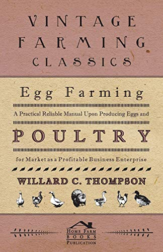 Egg Farming - A Practical Reliable Manual Upon Producing Eggs And Poultry For Market As A Profitable Business Enterprise By Willard C. Thompson