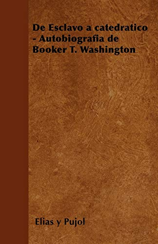 de Esclavo a Catedratico - Autobiografia de Booker T. Washington By Elias y. Pujol