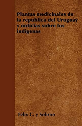 Plantas medicinales de la republica del Uruguay y noticias sobre los indigenas By Felix C Y Sobron