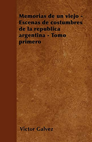 Memorias de un viejo - Escenas de costumbres de la republica argentina - Tomo primero By Victor Galvez