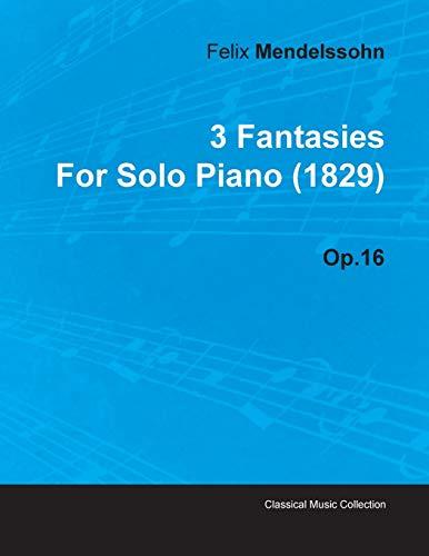 3 Fantasies By Felix Mendelssohn For Solo Piano (1829) Op.16 By Felix Mendelssohn