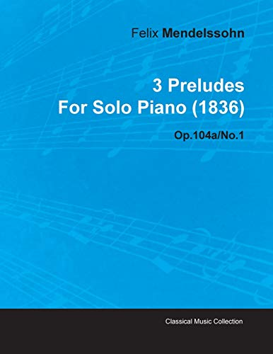 3 Preludes By Felix Mendelssohn For Solo Piano (1836) Op.104a/No.1 By Felix Mendelssohn