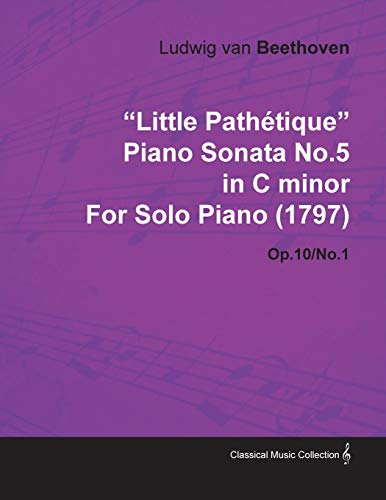 """""""Little Pathetique"""" Piano Sonata No.5 in C Minor By Ludwig Van Beethoven For Solo Piano (1797) Op.10/No.1 By Ludwig van Beethoven"""