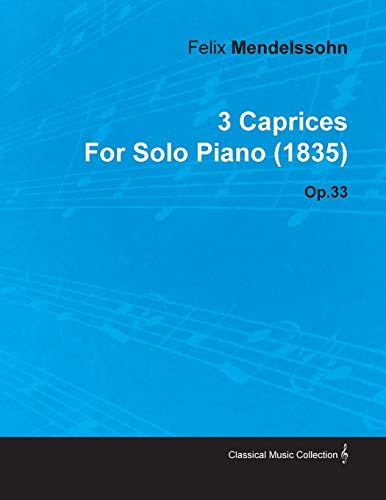 3 Caprices By Felix Mendelssohn For Solo Piano (1835) Op.33 By Felix Mendelssohn