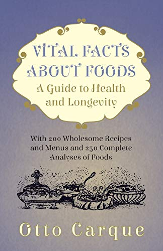 Vital Facts About Foods - A Guide To Health And Longevity - With 200 Wholesome Recipes And Menus And 250 Complete Analyses Of Foods By Otto Carque
