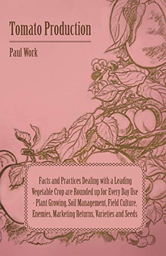 Tomato Production - Facts and Practices Dealing with a Leading Vegetable Crop are Rounded Up for Every Day Use - Plant Growing, Soil Management, Field Culture, Enemies, Marketing Returns, Varieties an By Paul Work
