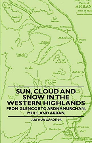 Sun, Cloud And Snow in the Western Highlands - From Glencoe to Ardnamurchan, Mull and Arran By Arthur Gardner