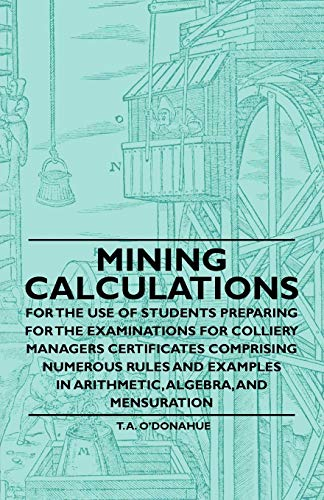Mining Calculations for the Use of Students Preparing for the Examinations for Colliery Managers Certificates Comprising Numerous Rules and Examples in Arithmetic, Algebra, And Mensuration By T. A. O'Donahue