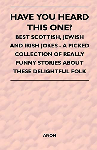 Have You Heard This One? - Best Scottish, Jewish and Irish Jokes - A Picked Collection of Really Funny Stories About These Delightful Folk By Anon