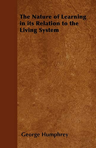 The Nature of Learning in Its Relation to the Living System By George Humphrey